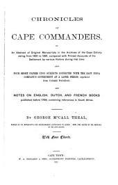 Chronicles of Cape Commanders: Or, An Abstract of Original Manuscripts in the Archives of the Cape Colony, Dating from 1651 to 1691, Compared with Printed Accounts of the Settlement by Various Visitors During that Time. Also Four Short Papers Upon Subjects Connected with the East India Company's Government at a Later Period, Reprinted from Colonial Periodicals, and Notes on English, Dutch, and French Books Published Before 1796, Containing References to South Africa