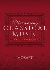 Discovering Classical Music: Mozart: His Life, The Person, His Music