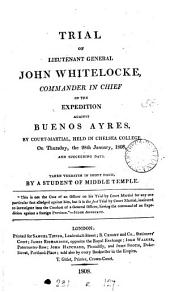 Trial of lieutenant general John Whitelocke commander in chief of the expedition against Buenos Ayres, by court-martial, held in Chelsea college. Taken verbatim in short hand, by a student of Middle Temple