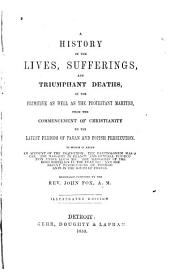 A History of the Lives, Sufferings, and Triumphant Deaths, of the Primitive as Well as the Protestant Martyrs, from the Commencement of Christianity to the Latest Periods of Pagan and Popish Persecution: To which is Added an Account of the Inquisition; the Bartholomew Massacre; the Massacre in France, and General Persecution Under Louis XIV.; the Massacres of the Irish Rebellion in the Year 1641; and the Recent Persecutions of Protestants in the South of France