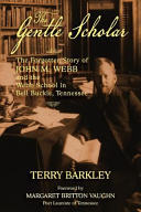 The Gentle Scholar: The Forgotten Story of John M. Webb and the Webb School in Bell Buckle, Tennessee