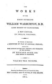 The Works of the Right Reverend William Warburton, D.D., Lord Bishop of Gloucester: To which is Prefixed a Discourse by Way of General Preface, Containing Some Account of the Life, Writings, and Character of the Author, Volume 4