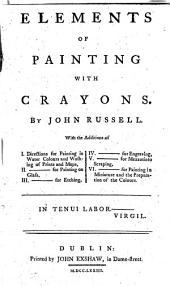 Elements of painting with crayons ... With the additions of I. Directions for painting in water colours ... II ... for painting on glass, III ... for etching, IV ... for engraving, V ... for mezzotinto scraping, VI ... for painting in miniature and the preparation of the colours