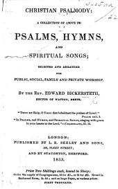 Christian Psalmody: a collection of above 700 Psalms, hymns and spiritual songs: selected and arranged for public, social, family and private worship. By the Rev. E. Bickersteth