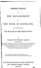 Observations on the Management of the Poor in Scotland: And Its Effects on the Health of the Great Towns