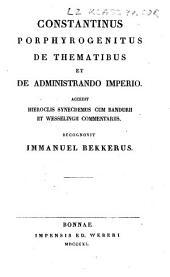Constantini Porphyrogeniti De thematibus et De administrando imperio: accedit Hieroclis Synecdemus cum Bandurii et Wesselingii commentariis