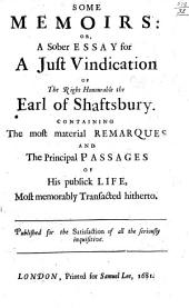 Some Memoirs: or, a Sober Essay for a Just Vindication of the Right Honourable the Earl of Shaftsbury. Containing the most material remarques and the principal passages of his publick life, most memorably transacted hitherto, etc