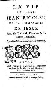 La vie du pere Jean Rigoleu de la Compagnie de Jesus. avec ses traitez de dévotion & ses lettres spirituelles