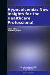 Hypocalcemia: New Insights for the Healthcare Professional: 2011 Edition: ScholarlyPaper