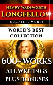 Longfellow Complete Works – World's Best Collection: 600+ Works – All Henry Wadsworth Longfellow Poems, Poetry, Translations, Novels Including Evangeline, Hiawatha, Hyperion, Inferno Plus Biography & Bonuses