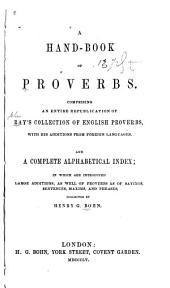 A Hand-book of Proverbs: Comprising an Entire Republication of Ray's Collection of English Proverbs, with His Additions from Foreign Languages. And a Complete Alphabetical Index; in which are Introduced Large Additions, as Well of Proverbs as of Sayings, Sentences, Maxims, and Phrases