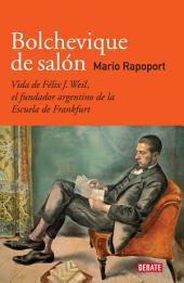 Bolchevique de salón: Vida de Félix J. Weil, el fundador argentino de la Escuela de Frankfurt