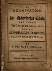 An examination of Dr. Sherlock's book, entituled, The case of the allegiance due to sovereign powers, stated and resolved,&c