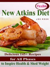 Flexible New Atkins Diet: Delicious 145+ Recipes for All Phases to Inspire Health & Shed Weight