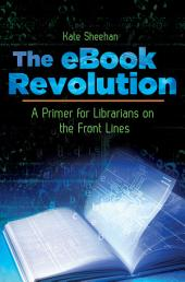 The eBook Revolution: A Primer for Librarians on the Front Lines: A Primer for Librarians on the Front Lines