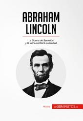 Abraham Lincoln: La Guerra de Secesión y la lucha contra la esclavitud