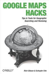 Google Maps Hacks: Foreword by Jens & Lars Rasmussen, Google Maps Tech Leads