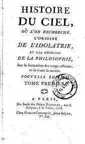 Histoire du ciel où l'on recherche l'origine de l'idolatrie, et le méprises de la philosophie, sur la formation des corps célestes, et de toute la nature: Volume1