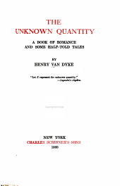 The Works of Henry Van Dyke: The unknown quantity; a book of romance and some half-told tales