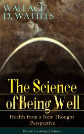 The Science of Being Well: Health from a New Thought Perspective (Classic Unabridged Edition): From one of The New Thought pioneers, author of The Science of Getting Rich, The Science of Being Great, How to Get What You Want, Hellfire Harrison, How to Promote Yourself and A New Christ
