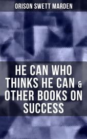 HE CAN WHO THINKS HE CAN & OTHER BOOKS ON SUCCESS: From the Renowned Author of Inspirational Works like How to Get what You Want, Prosperity and How to Get It, The Miracles of Right Thought, Self-Investment and Masterful Personality