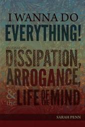 I Wanna Do Everything!: An Essay on Dissipation, Arrogance, and the Life of the Mind