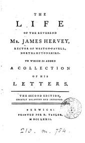 The Life of the Reverend Mr. James Hervey: ... To which is Added a Collection of His Letters