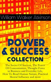 POWER & SUCCESS COLLECTION: The Secret Of Success, The Power Of Concentration, Thought-Force in Business and Everyday Life, How To Read Human Nature, Practical Mental Influence and more