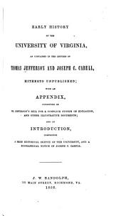 Early History of the University of Virginia: As Contained in the Letters of Thomas Jefferson and Joseph C. Cabell, Hitherto Unpublished; with an Appendix, Consisting of Mr. Jefferson's Bill for a Complete System of Education and Other Illustrative Documents; and an Introduction, Comprising a Brief Historical Sketch of the University, and a Biographical Notice of Joseph C. Cabell