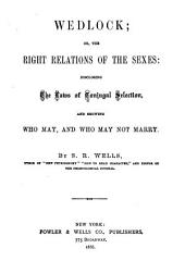 Wedlock, Or, The Right Relations of the Sexes: Disclosing the Laws of Conjugal Selection, and Showing who May, and who May Not Marry