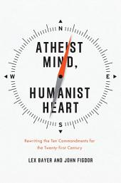 Atheist Mind, Humanist Heart: Rewriting the Ten Commandments for the Twenty-first Century