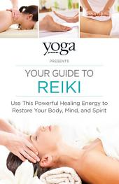 Yoga Journal Presents Your Guide to Reiki: Use This Powerful Healing Energy to Restore Your Body, Mind, and Spirit
