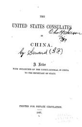 The United States Consulates in China: A Letter with Inclosures of the Consul-general in China to the Secretary of State