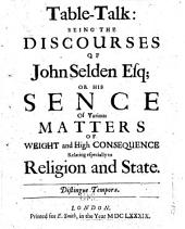 Table-talk: Being the Discourses of John Selden, Esq., Being His Sense of Various Matters of Weight and High Consequence; Relating Especially to Religion and State