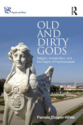 Old and Dirty Gods: Religion, Antisemitism, and the Origins of Psychoanalysis