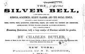 The Silver Bell: A New Singing Book for Schools, Academies, Select Classes, and the Social Circle, Containing a Choice Selection of the Most Favorite Songs, Duetts, Trios, Quartettes, Hymn-tunes, Chants, and Pieces for Concerts and Exhibitions : Arr. with Piano-forte Accompaniment Also, a Complete Course of Elementary Instruction, with a Large Number of Exercises Suitable for Practice