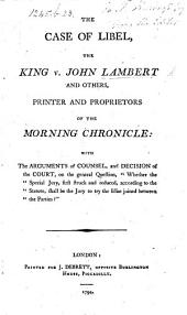 The Case of Libel, the King V. J. L. and Others, Printer and Proprietors of the Morning Chronicle. With the Arguments of Counsel, Etc
