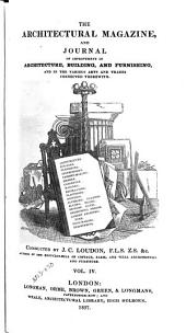 Loudon's Architectural Magazine: And Journal of Improvement in Architecture, Building, and Furnishing, and in the Various Arts and Trades Connected Therewith, Volume 4