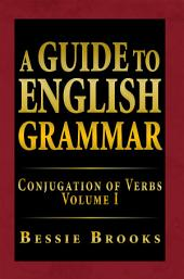 A Guide to English Grammar: Conjugation of Verbs Volume I