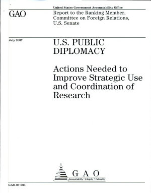 U S  Public Diplomacy  Actions needed to Improve Strategic Use and Coordination of Research PDF
