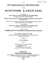 An Etymological Dictionary of the Scottish Language: Illustrating the Words in Their Different Significations, by Examples from Ancient and Modern Writers; Shewing Their Affinity to Those of Other Languages, and Especially the Northern; Explaining Many Terms, Which, Though Now Obsolete in England, Were Formerly Common to Both Countries; and Elucidating National Rites, Customs, and Institutions, in Their Analogy to Those of Other Nations: to which is Prefixed, a Dissertation on the Origin of the Scottish Language: Volume 1