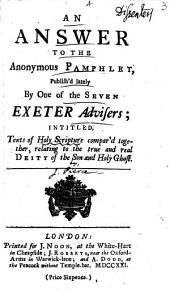 An Answer to the Anonymous Pamphlet, Publish'd Lately by One of the Seven Exeter Advisers; Intitled, Texts of Holy Scripture Compar'd Together, Relating to the True and Real Deity of the Son and Holy Ghost