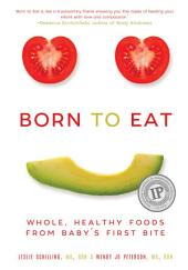 Born to Eat: Whole, Healthy Foods from Baby s First Bite