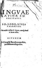 Lingvae Latinae Exercitatio Io. Lodo. Vivis Valentini: Libellus ualde doctus & elegans, nuncq[ue] denuo in lucem editus. Eivsdem In Vergilij Bucolica expositio, potissimum allegorica