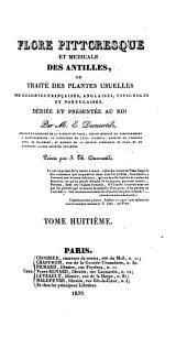 Flore pittoresque et médicale des Antilles, ou, Histoire naturelle des plantes usuelles des colonies françaises, anglaises, espagnoles, et portugaises: Volume8