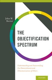 The Objectification Spectrum: Understanding and Transcending Our Diminishment and Dehumanization of Others