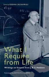 What I Require From Life: Writings on science and life from J.B.S. Haldane