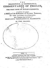 The Philosophical and Mathematical Commentaries of Proclus on the First Book of Euclid's Elements: To which are Added a History of the Restoration of Platonic Theology by the Latter Platonists, and a Translation from the Greek of Proclus's Theological Elements, Volumes 1-2