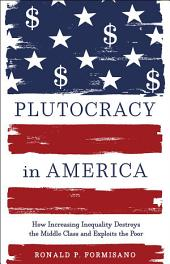 Plutocracy in America: How Increasing Inequality Destroys the Middle Class and Exploits the Poor