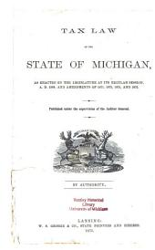 Tax Law of the State of Michigan: As Enacted by the Legislature at Its Regular Session, A.D. 1869, and Amendments of 1871, 1872, 1873, and 1875